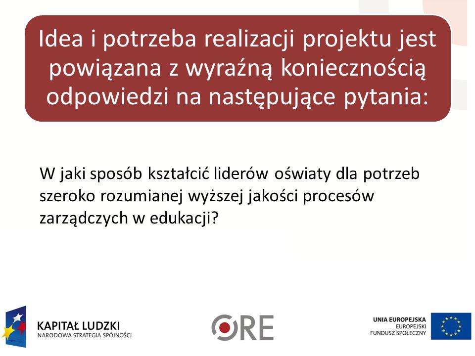 Idea i potrzeba realizacji projektu jest powiązana z wyraźną koniecznością odpowiedzi na następujące pytania: W jaki sposób kształcić liderów oświaty