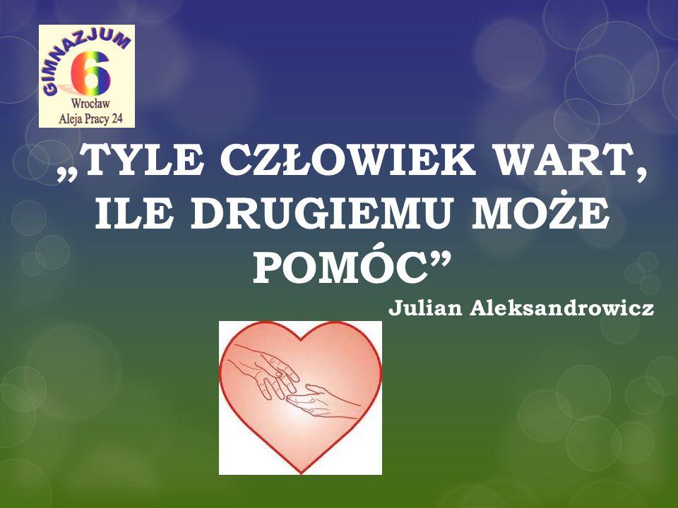 """""""TYLE CZŁOWIEK WART, ILE DRUGIEMU MOŻE POMÓC"""" Julian Aleksandrowicz"""