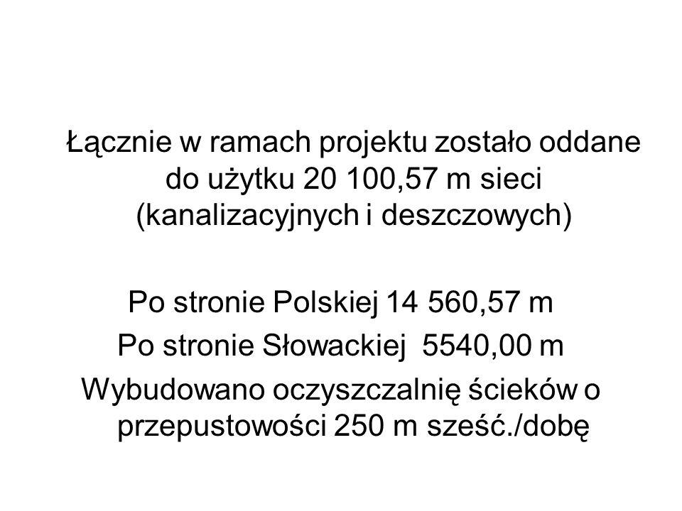 Łącznie w ramach projektu zostało oddane do użytku 20 100,57 m sieci (kanalizacyjnych i deszczowych) Po stronie Polskiej 14 560,57 m Po stronie Słowackiej 5540,00 m Wybudowano oczyszczalnię ścieków o przepustowości 250 m sześć./dobę