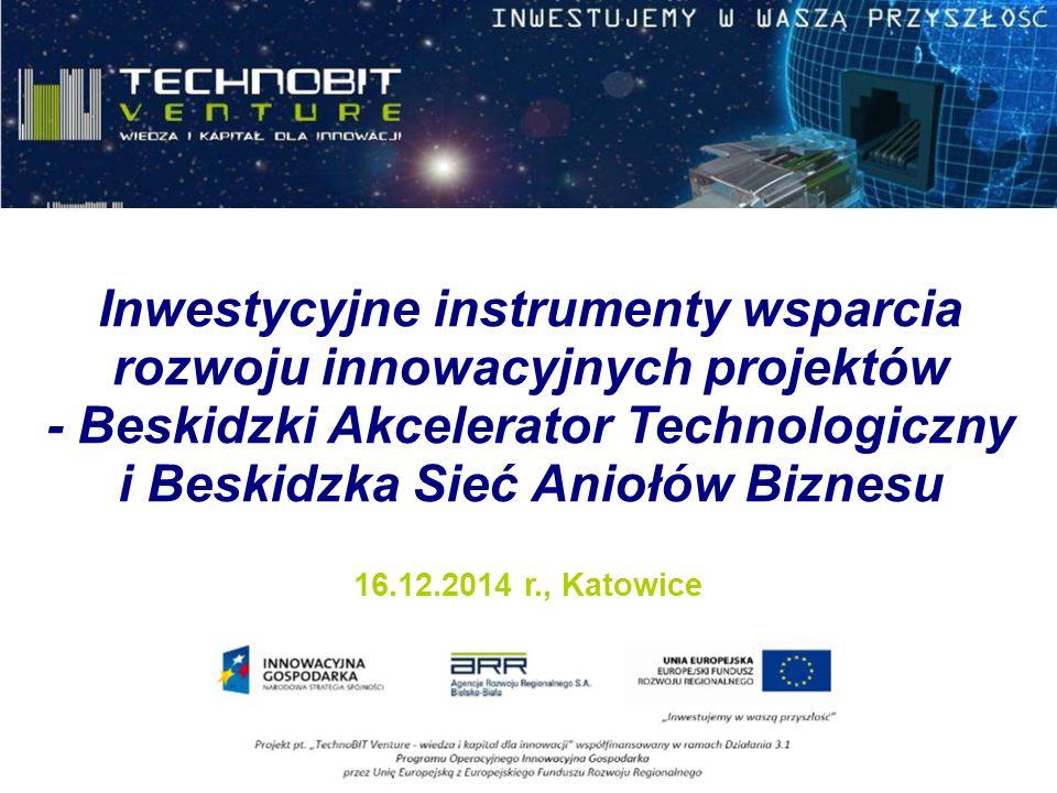 Inwestycyjne instrumenty wsparcia rozwoju innowacyjnych projektów - Beskidzki Akcelerator Technologiczny i Beskidzka Sieć Aniołów Biznesu 16.12.2014 r., Katowice