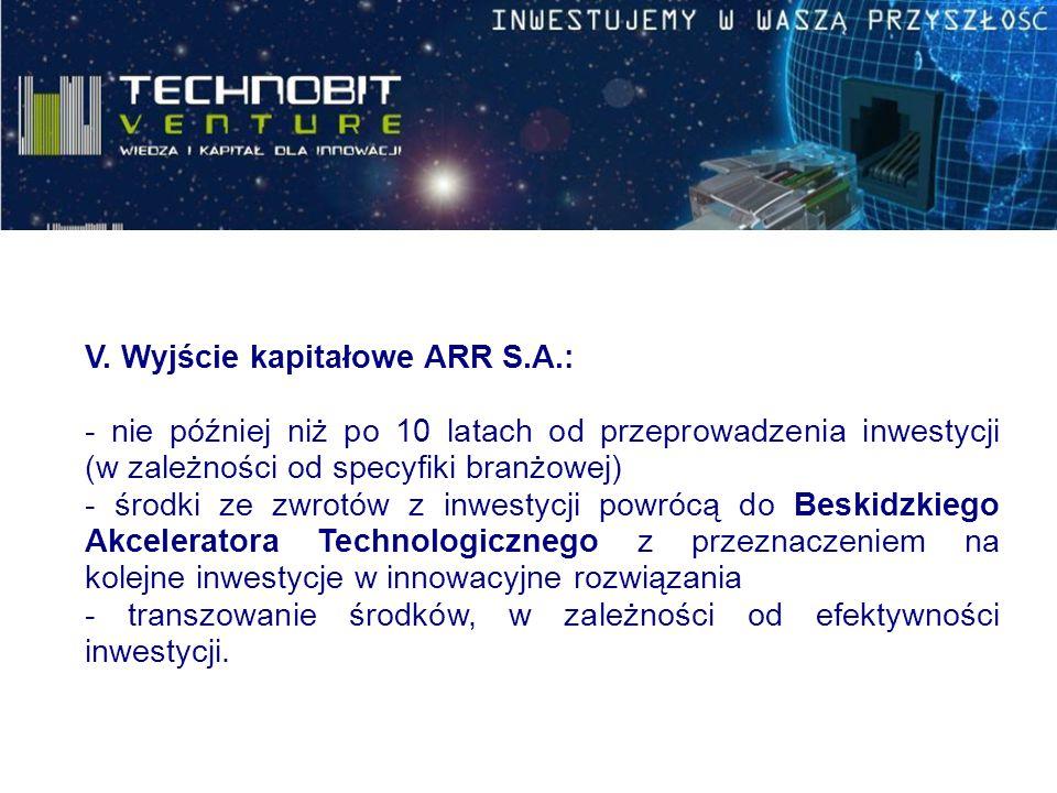 V. Wyjście kapitałowe ARR S.A.: - nie później niż po 10 latach od przeprowadzenia inwestycji (w zależności od specyfiki branżowej) - środki ze zwrotów