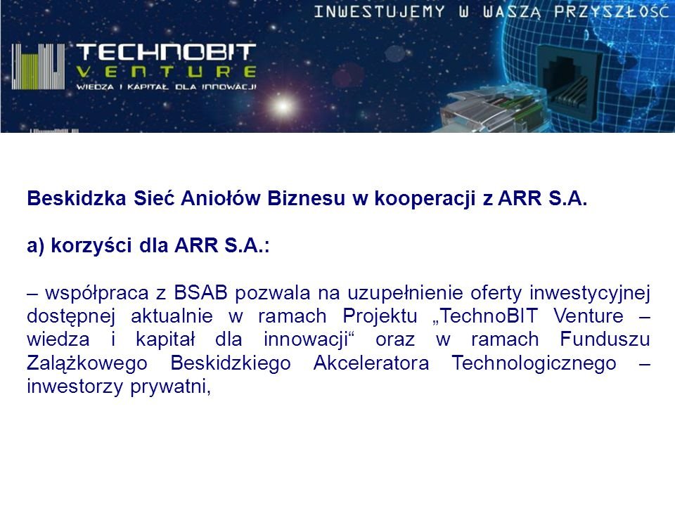 Beskidzka Sieć Aniołów Biznesu w kooperacji z ARR S.A. a) korzyści dla ARR S.A.: – współpraca z BSAB pozwala na uzupełnienie oferty inwestycyjnej dost