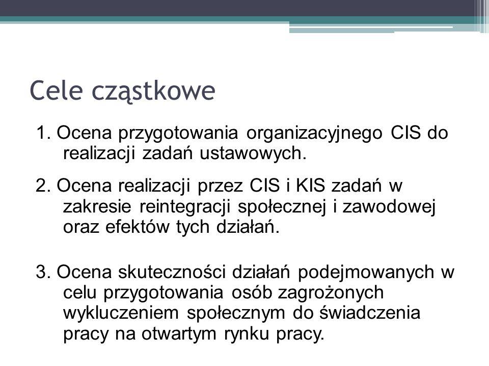 Cele cząstkowe 1. Ocena przygotowania organizacyjnego CIS do realizacji zadań ustawowych. 2. Ocena realizacji przez CIS i KIS zadań w zakresie reinteg
