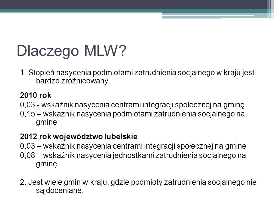 Dlaczego MLW? 1. Stopień nasycenia podmiotami zatrudnienia socjalnego w kraju jest bardzo zróżnicowany. 2010 rok 0,03 - wskaźnik nasycenia centrami in