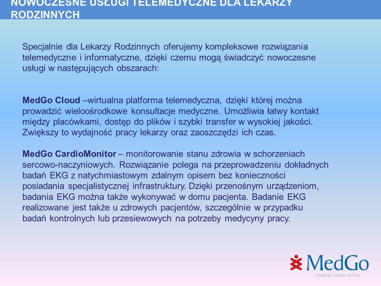 SZCZEGÓŁOWA OFERTA CENOWA Nazwa UsługiCenaKorzyści dla Lekarza MedGo Cloud 249 zł brutto miesięcznie (utrzymanie platformy telemedycznej) zintegrowana platforma telemedyczna rozszerzenie zespołu lekarzy o dodatkowych specjalistów z innych placówek wieloośrodkowe konsultacje medyczne możliwość pracy w grupie z innymi lekarzami przesyłanie plików o dużych rozmiarach w doskonałej jakości konsultacje wideo integracja z urządzeniami medycznymi łatwość kontaktu między placówkami medycznymi szybkość przesyłania plików oszczędność czasu większa wydajność pracy lekarzy MedGo CardioMonitor (eOpis, Monitoring Kardiologiczny Event Holter) 250 zł brutto miesięcznie (w tym 5 eOpisów EKG, każdy opis poza abonamentem tylko 19zł brutto) umożliwia lokalizację obszarów niedokrwienia bądź zawału mięśnia sercowego pozwala wykryć arytmię oraz zdiagnozować wiele innych chorób serca stosowana w przypadku badań kontrolnych profesjonalna diagnoza dla pacjentów ułatwia leczenie chorób przewlekłych daje szansę na aktywne życie osób z chorobami serca możliwość wykonania badania w każdym miejscu na świecie poprawa jakości życia i bezpieczeństwa pacjenta, nowe źródło dochodów i oszczędności dla placówek szczególnie polecane dla lekarzy rodzinnych, lekarzy medycyny pracy i lekarzy specjalistów