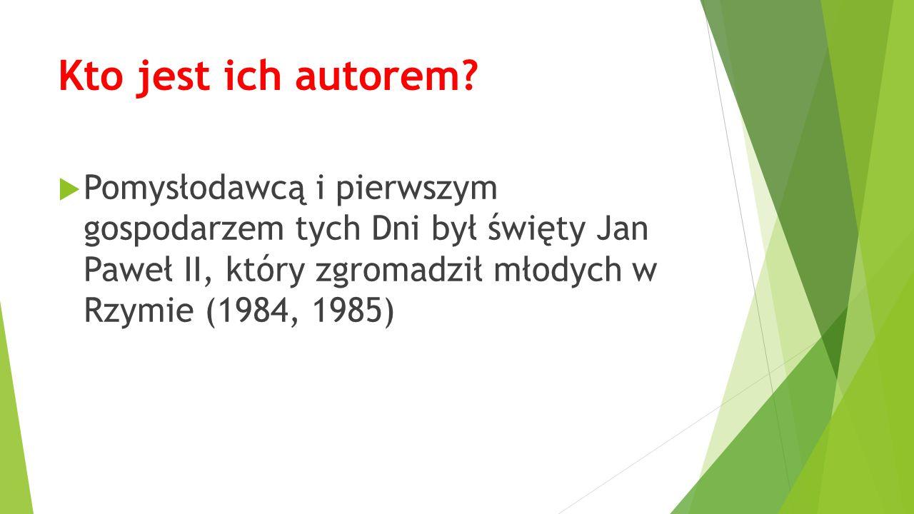 Kto jest ich autorem?  Pomysłodawcą i pierwszym gospodarzem tych Dni był święty Jan Paweł II, który zgromadził młodych w Rzymie (1984, 1985)