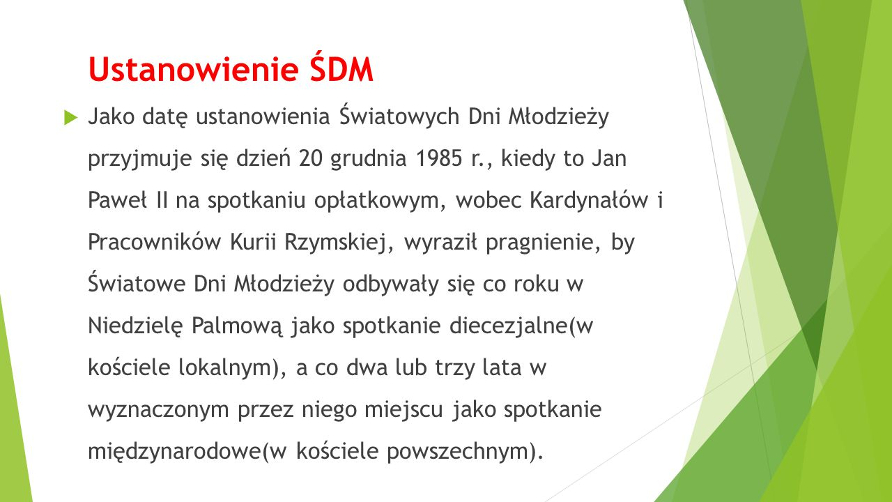 Ustanowienie ŚDM  Jako datę ustanowienia Światowych Dni Młodzieży przyjmuje się dzień 20 grudnia 1985 r., kiedy to Jan Paweł II na spotkaniu opłatkow