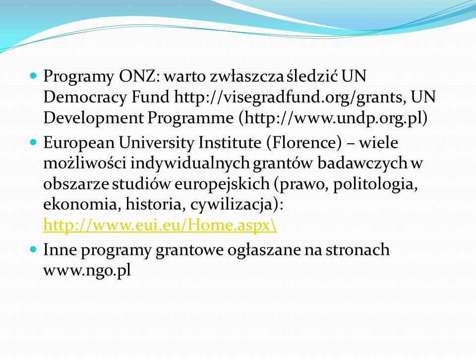 Programy ONZ: warto zwłaszcza śledzić UN Democracy Fund http://visegradfund.org/grants, UN Development Programme (http://www.undp.org.pl) European University Institute (Florence) – wiele możliwości indywidualnych grantów badawczych w obszarze studiów europejskich (prawo, politologia, ekonomia, historia, cywilizacja): http://www.eui.eu/Home.aspx\ http://www.eui.eu/Home.aspx\ Inne programy grantowe ogłaszane na stronach www.ngo.pl