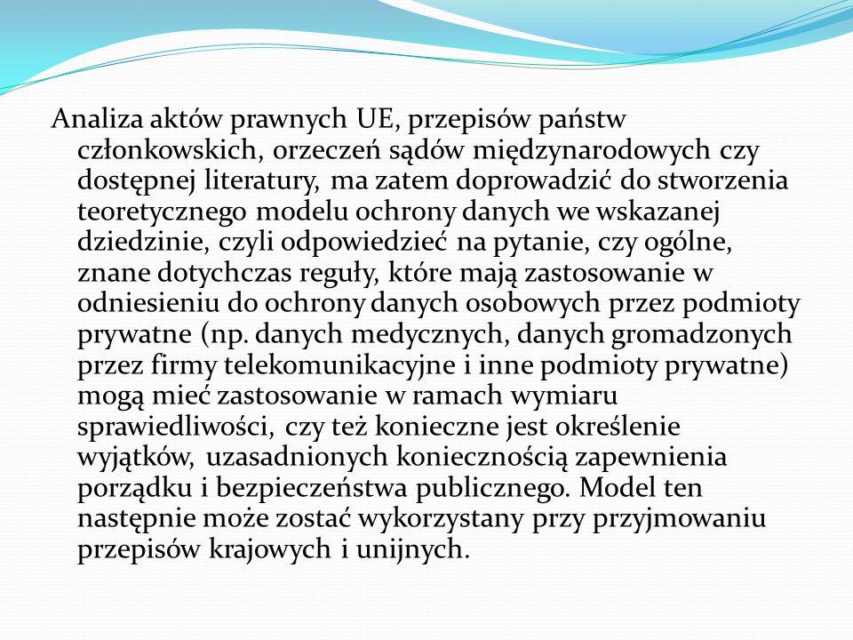 Analiza aktów prawnych UE, przepisów państw członkowskich, orzeczeń sądów międzynarodowych czy dostępnej literatury, ma zatem doprowadzić do stworzenia teoretycznego modelu ochrony danych we wskazanej dziedzinie, czyli odpowiedzieć na pytanie, czy ogólne, znane dotychczas reguły, które mają zastosowanie w odniesieniu do ochrony danych osobowych przez podmioty prywatne (np.