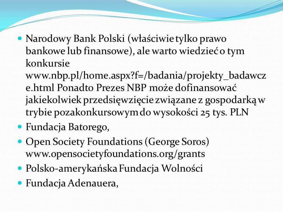 Narodowy Bank Polski (właściwie tylko prawo bankowe lub finansowe), ale warto wiedzieć o tym konkursie www.nbp.pl/home.aspx f=/badania/projekty_badawcz e.html Ponadto Prezes NBP może dofinansować jakiekolwiek przedsięwzięcie związane z gospodarką w trybie pozakonkursowym do wysokości 25 tys.