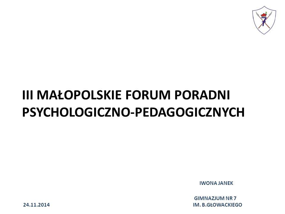 III MAŁOPOLSKIE FORUM PORADNI PSYCHOLOGICZNO-PEDAGOGICZNYCH IWONA JANEK GIMNAZJUM NR 7 24.11.2014 IM.