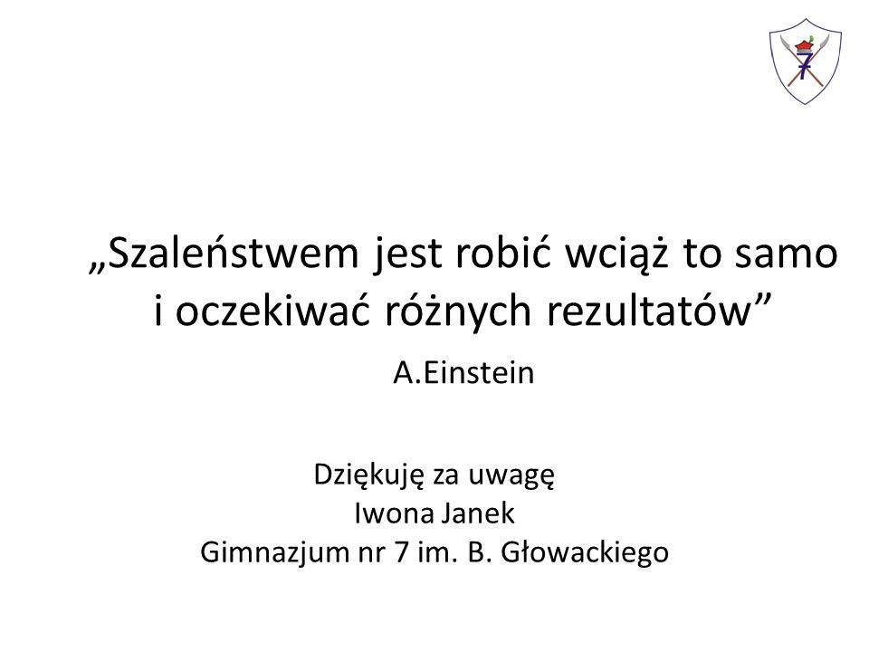"""""""Szaleństwem jest robić wciąż to samo i oczekiwać różnych rezultatów A.Einstein Dziękuję za uwagę Iwona Janek Gimnazjum nr 7 im."""