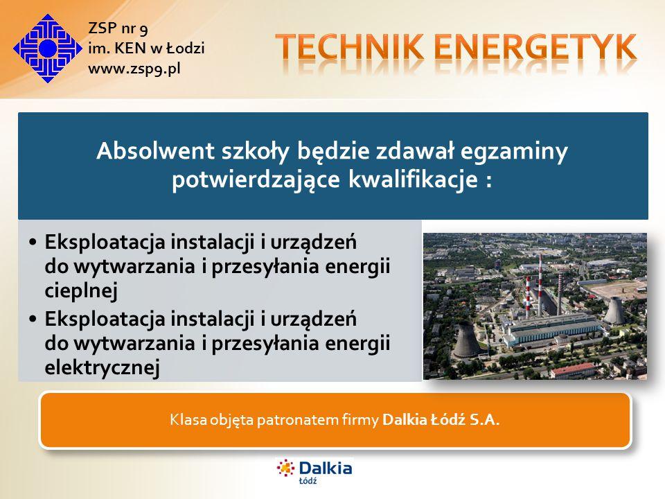 Absolwent szkoły będzie zdawał egzaminy potwierdzające kwalifikacje : Eksploatacja instalacji i urządzeń do wytwarzania i przesyłania energii cieplnej Eksploatacja instalacji i urządzeń do wytwarzania i przesyłania energii elektrycznej Klasa objęta patronatem firmy Dalkia Łódź S.A.