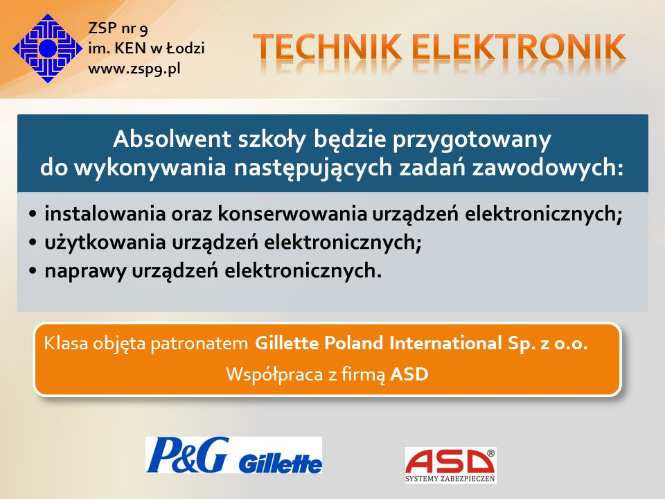 Absolwent szkoły będzie zdawał egzaminy potwierdzające kwalifikacje : Wykonywanie instalacji urządzeń elektronicznych Eksploatacja urządzeń elektronicznych Klasa objęta patronatem Gillette Poland International Sp.