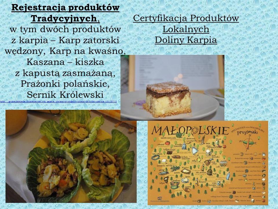 Rejestracja produktów Tradycyjnych, w tym dwóch produktów z karpia – Karp zatorski wędzony, Karp na kwaśno, Kaszana – kiszka z kapustą zasmażaną, Prażonki polańskie, Sernik Królewski http://grupadzialania.dolinakarpia.org/galeria/obrona-produktow-lokalnych-doliny-karpia-10102012 Certyfikacja Produktów Lokalnych Doliny Karpia