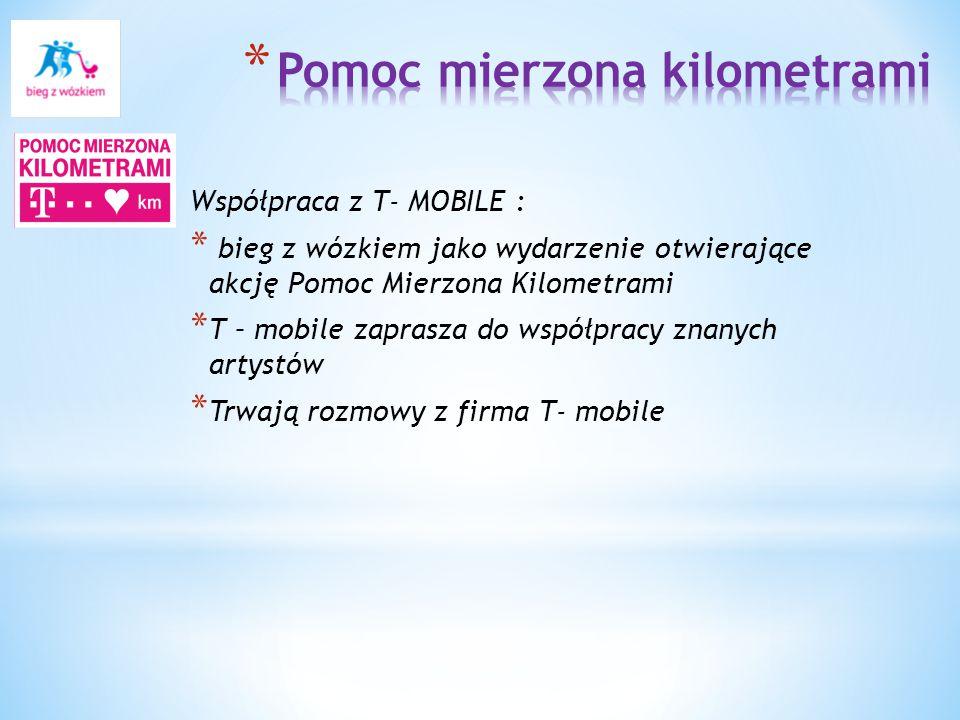 Współpraca z T- MOBILE : * bieg z wózkiem jako wydarzenie otwierające akcję Pomoc Mierzona Kilometrami * T – mobile zaprasza do współpracy znanych artystów * Trwają rozmowy z firma T- mobile