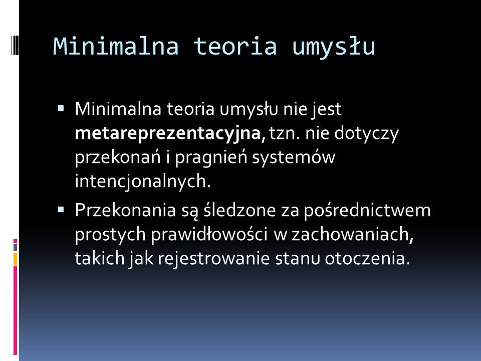 Minimalna teoria umysłu  Minimalna teoria umysłu nie jest metareprezentacyjna, tzn. nie dotyczy przekonań i pragnień systemów intencjonalnych.  Prze
