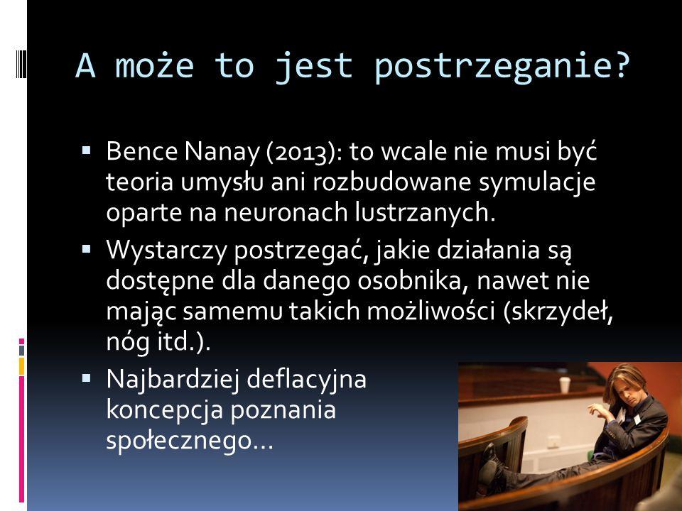 A może to jest postrzeganie?  Bence Nanay (2013): to wcale nie musi być teoria umysłu ani rozbudowane symulacje oparte na neuronach lustrzanych.  Wy