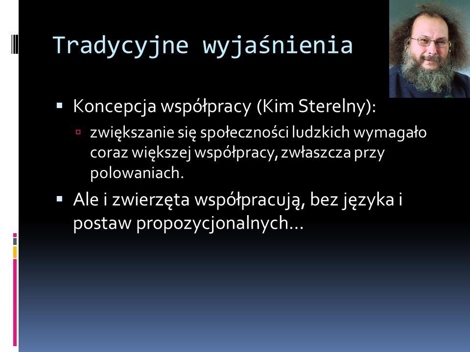 Tradycyjne wyjaśnienia  Koncepcja współpracy (Kim Sterelny):  zwiększanie się społeczności ludzkich wymagało coraz większej współpracy, zwłaszcza pr