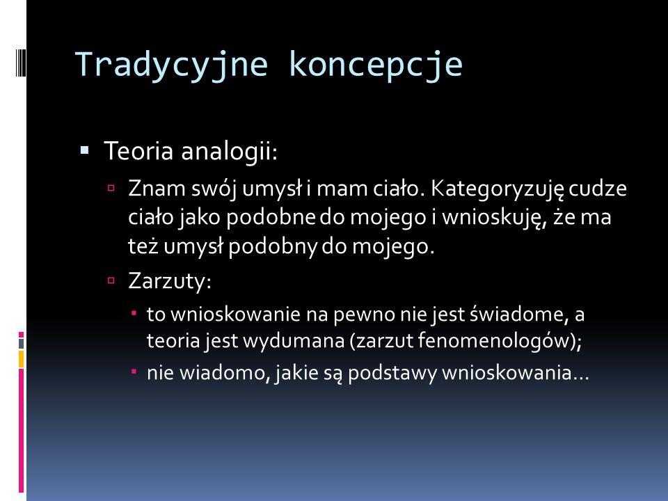Tradycyjne koncepcje  Teoria analogii:  Znam swój umysł i mam ciało. Kategoryzuję cudze ciało jako podobne do mojego i wnioskuję, że ma też umysł po