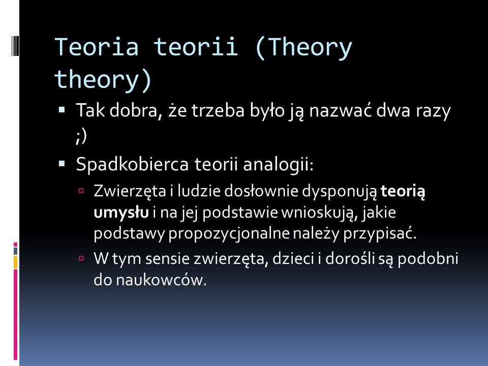 Teoria teorii (Theory theory)  Tak dobra, że trzeba było ją nazwać dwa razy ;)  Spadkobierca teorii analogii:  Zwierzęta i ludzie dosłownie dysponu