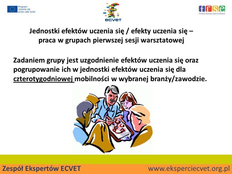 Zespół Ekspertów ECVET www.eksperciecvet.org.pl Jednostki efektów uczenia się / efekty uczenia się – praca w grupach pierwszej sesji warsztatowej Zadaniem grupy jest uzgodnienie efektów uczenia się oraz pogrupowanie ich w jednostki efektów uczenia się dla czterotygodniowej mobilności w wybranej branży/zawodzie.