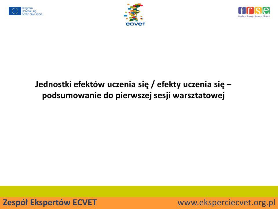 Zespół Ekspertów ECVET www.eksperciecvet.org.pl Jednostki efektów uczenia się / efekty uczenia się – podsumowanie do pierwszej sesji warsztatowej