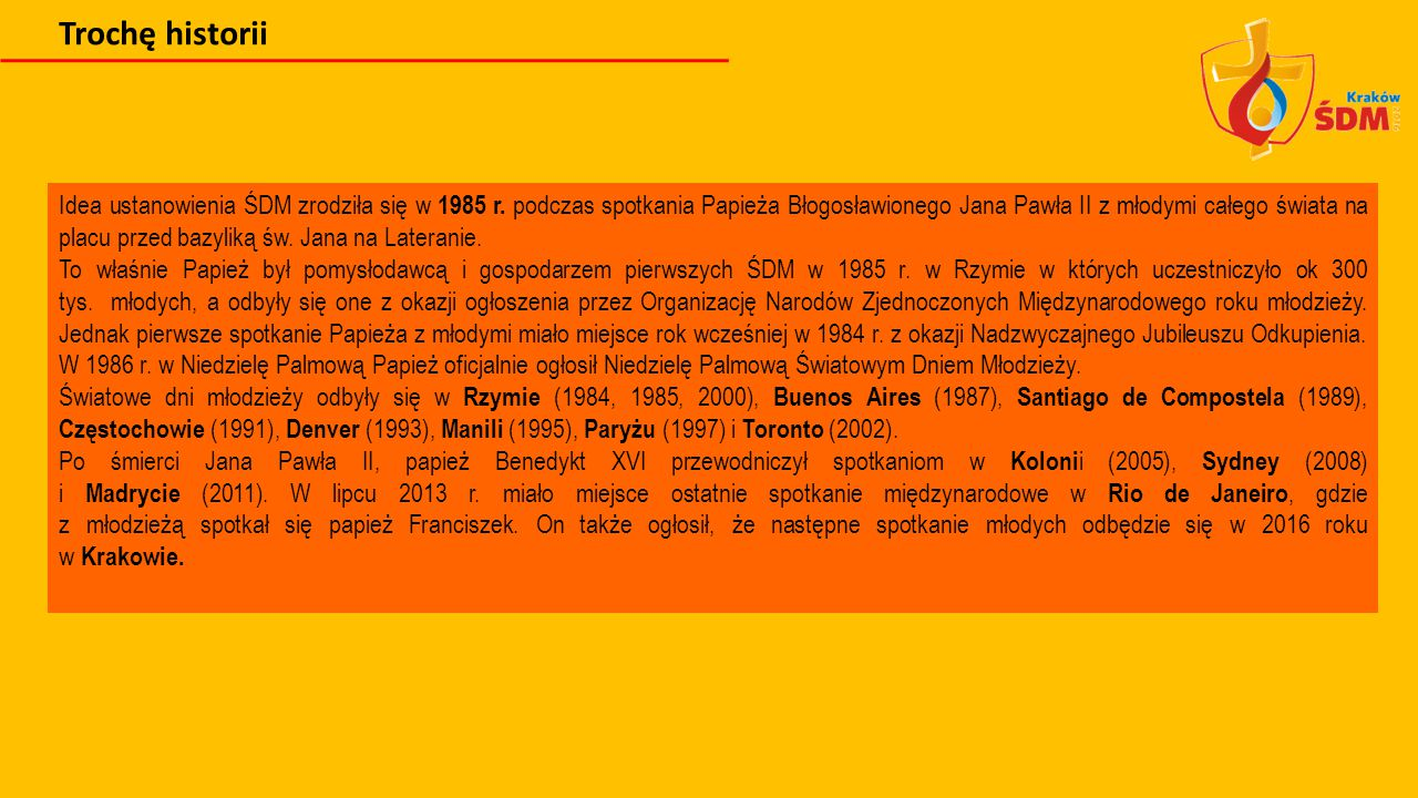 Trochę historii Idea ustanowienia ŚDM zrodziła się w 1985 r. podczas spotkania Papieża Błogosławionego Jana Pawła II z młodymi całego świata na placu