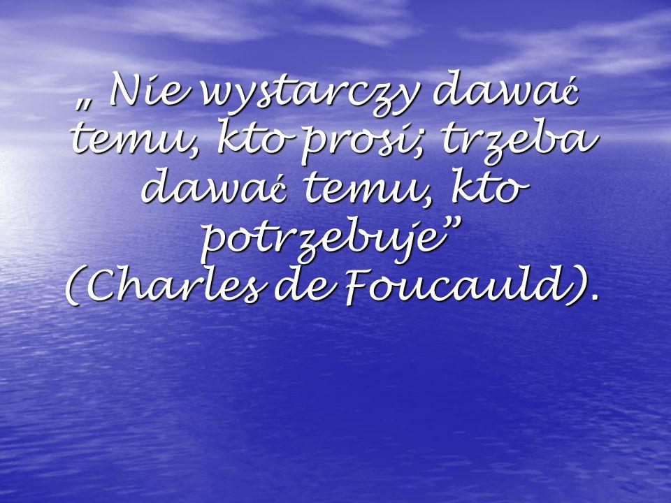 """"""" Nie wystarczy dawa ć temu, kto prosi; trzeba dawa ć temu, kto potrzebuje (Charles de Foucauld)."""
