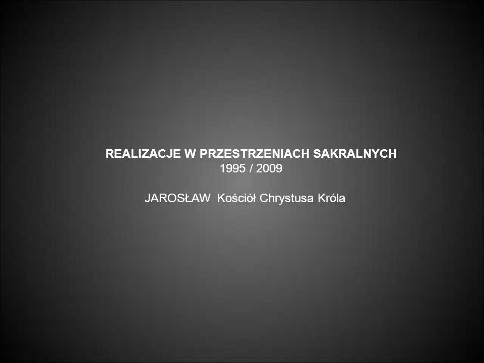 JAROSŁAW Kościół Chrystusa Króla REALIZACJE W PRZESTRZENIACH SAKRALNYCH 1995 / 2009