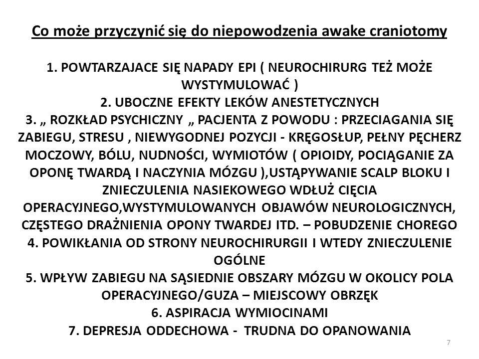 Co może przyczynić się do niepowodzenia awake craniotomy 1. POWTARZAJACE SIĘ NAPADY EPI ( NEUROCHIRURG TEŻ MOŻE WYSTYMULOWAĆ ) 2. UBOCZNE EFEKTY LEKÓW