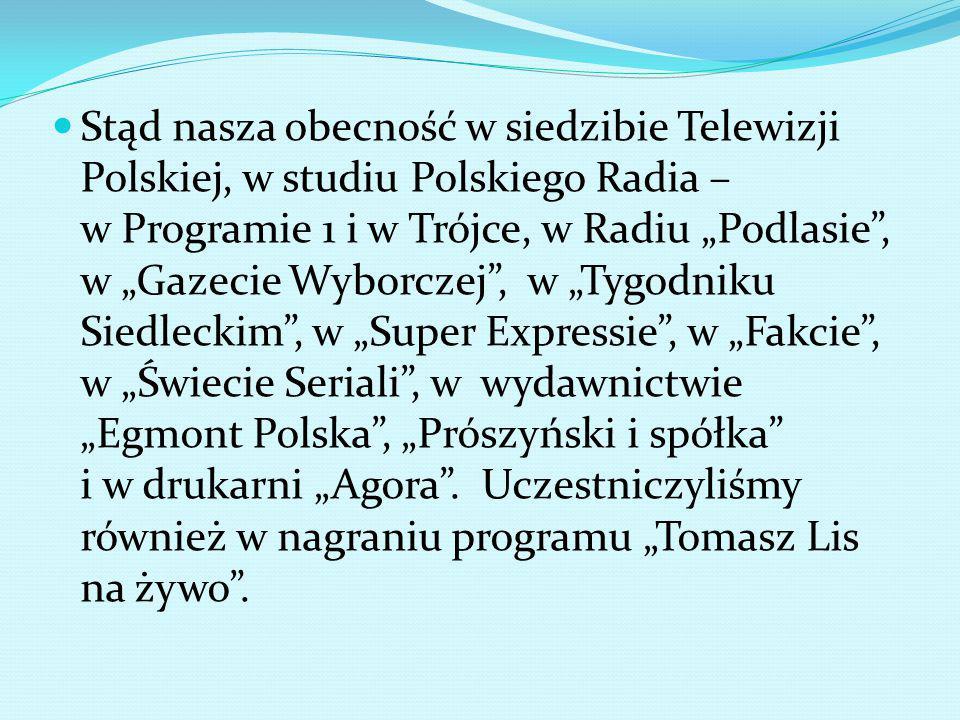"""Stąd nasza obecność w siedzibie Telewizji Polskiej, w studiu Polskiego Radia – w Programie 1 i w Trójce, w Radiu """"Podlasie , w """"Gazecie Wyborczej , w """"Tygodniku Siedleckim , w """"Super Expressie , w """"Fakcie , w """"Świecie Seriali , w wydawnictwie """"Egmont Polska , """"Prószyński i spółka i w drukarni """"Agora ."""