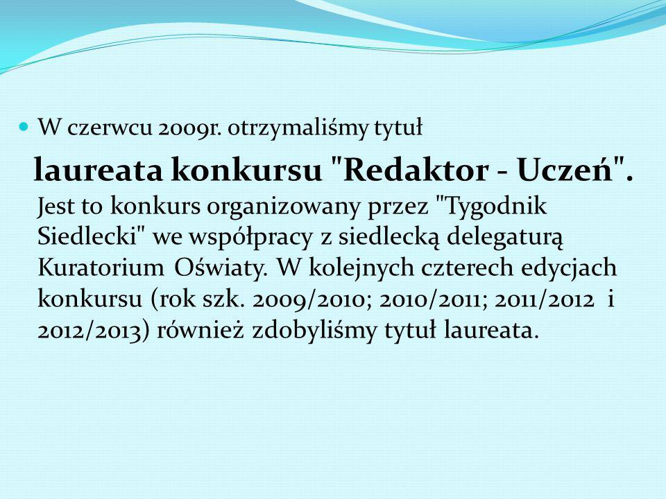 W czerwcu 2009r. otrzymaliśmy tytuł laureata konkursu Redaktor - Uczeń .