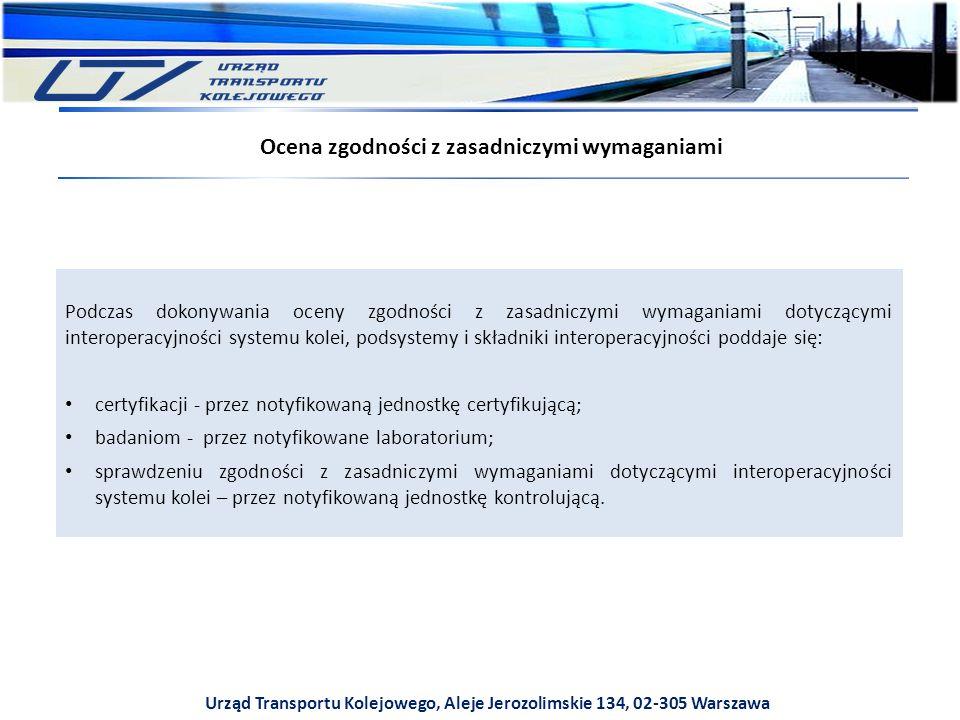 Urząd Transportu Kolejowego, Aleje Jerozolimskie 134, 02-305 Warszawa Ocena zgodności z zasadniczymi wymaganiami Podczas dokonywania oceny zgodności z zasadniczymi wymaganiami dotyczącymi interoperacyjności systemu kolei, podsystemy i składniki interoperacyjności poddaje się: certyfikacji - przez notyfikowaną jednostkę certyfikującą; badaniom - przez notyfikowane laboratorium; sprawdzeniu zgodności z zasadniczymi wymaganiami dotyczącymi interoperacyjności systemu kolei – przez notyfikowaną jednostkę kontrolującą.