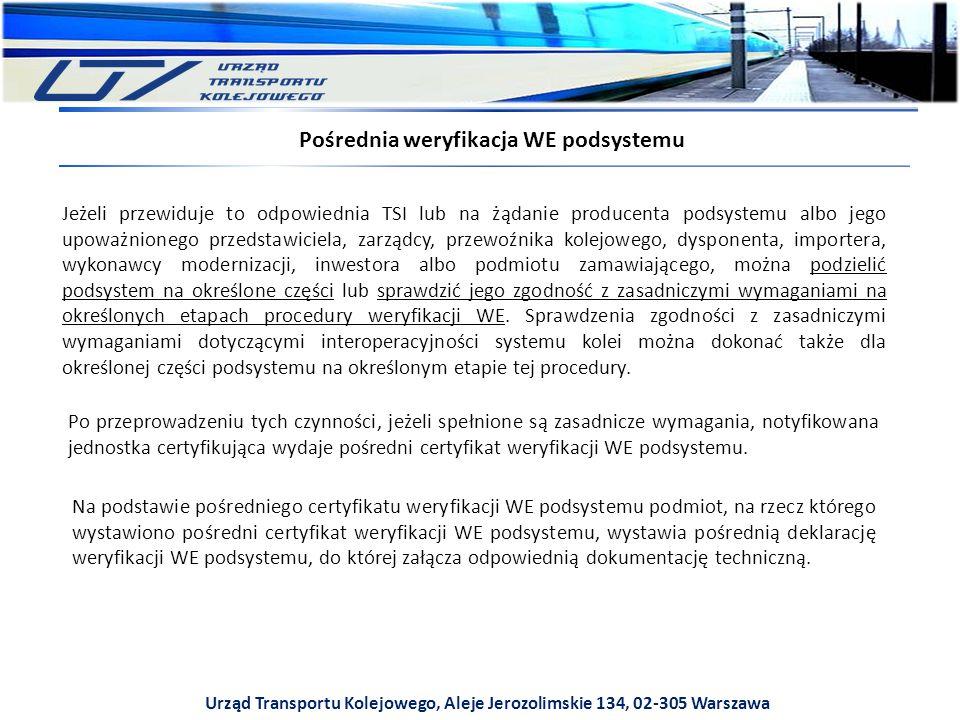 Urząd Transportu Kolejowego, Aleje Jerozolimskie 134, 02-305 Warszawa Pośrednia weryfikacja WE podsystemu Jeżeli przewiduje to odpowiednia TSI lub na żądanie producenta podsystemu albo jego upoważnionego przedstawiciela, zarządcy, przewoźnika kolejowego, dysponenta, importera, wykonawcy modernizacji, inwestora albo podmiotu zamawiającego, można podzielić podsystem na określone części lub sprawdzić jego zgodność z zasadniczymi wymaganiami na określonych etapach procedury weryfikacji WE.