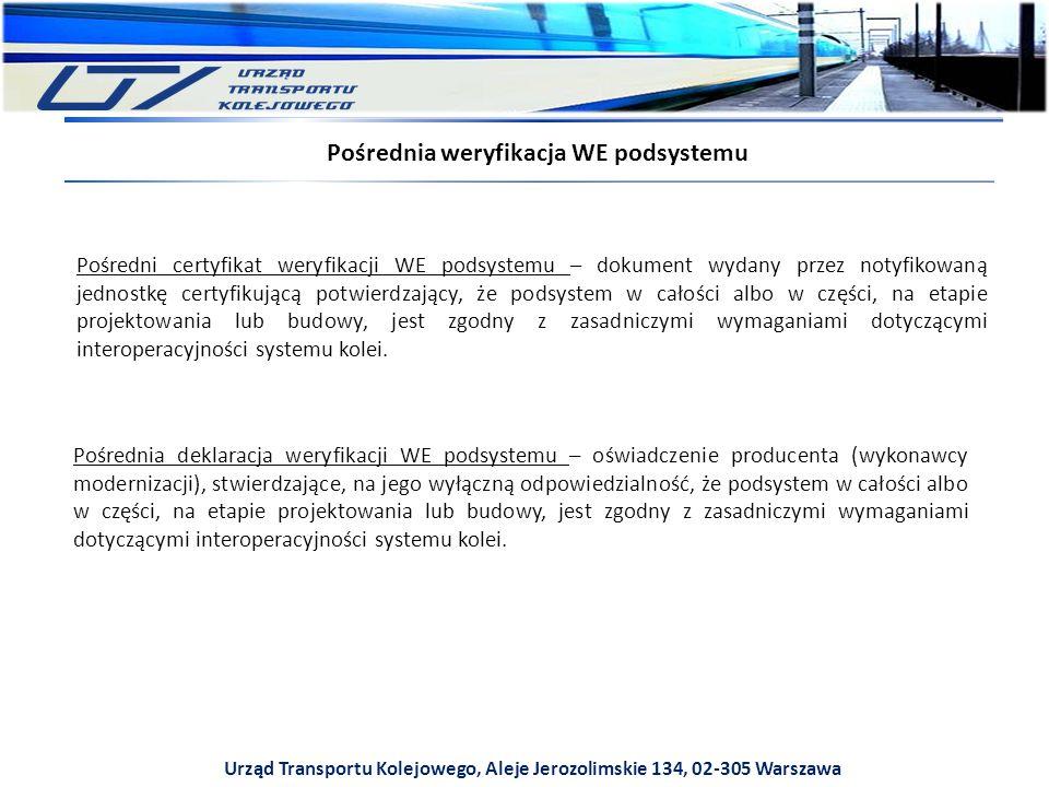 Urząd Transportu Kolejowego, Aleje Jerozolimskie 134, 02-305 Warszawa Pośrednia weryfikacja WE podsystemu Pośredni certyfikat weryfikacji WE podsystemu – dokument wydany przez notyfikowaną jednostkę certyfikującą potwierdzający, że podsystem w całości albo w części, na etapie projektowania lub budowy, jest zgodny z zasadniczymi wymaganiami dotyczącymi interoperacyjności systemu kolei.