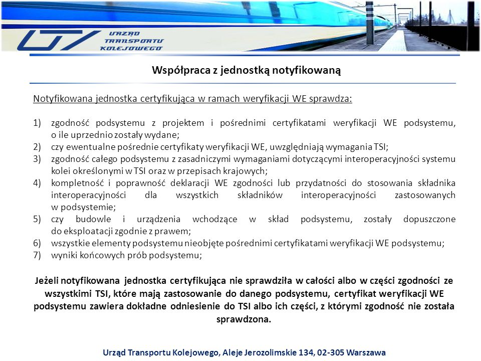 Urząd Transportu Kolejowego, Aleje Jerozolimskie 134, 02-305 Warszawa Współpraca z jednostką notyfikowaną Notyfikowana jednostka certyfikująca w ramach weryfikacji WE sprawdza: 1)zgodność podsystemu z projektem i pośrednimi certyfikatami weryfikacji WE podsystemu, o ile uprzednio zostały wydane; 2)czy ewentualne pośrednie certyfikaty weryfikacji WE, uwzględniają wymagania TSI; 3)zgodność całego podsystemu z zasadniczymi wymaganiami dotyczącymi interoperacyjności systemu kolei określonymi w TSI oraz w przepisach krajowych; 4)kompletność i poprawność deklaracji WE zgodności lub przydatności do stosowania składnika interoperacyjności dla wszystkich składników interoperacyjności zastosowanych w podsystemie; 5)czy budowle i urządzenia wchodzące w skład podsystemu, zostały dopuszczone do eksploatacji zgodnie z prawem; 6)wszystkie elementy podsystemu nieobjęte pośrednimi certyfikatami weryfikacji WE podsystemu; 7)wyniki końcowych prób podsystemu; Jeżeli notyfikowana jednostka certyfikująca nie sprawdziła w całości albo w części zgodności ze wszystkimi TSI, które mają zastosowanie do danego podsystemu, certyfikat weryfikacji WE podsystemu zawiera dokładne odniesienie do TSI albo ich części, z którymi zgodność nie została sprawdzona.