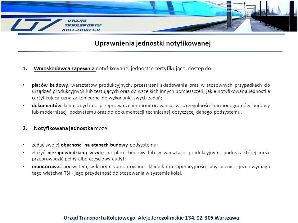 Urząd Transportu Kolejowego, Aleje Jerozolimskie 134, 02-305 Warszawa 1.Wnioskodawca zapewnia notyfikowanej jednostce certyfikującej dostęp do: placów budowy, warsztatów produkcyjnych, przestrzeni składowania oraz w stosownych przypadkach do urządzeń produkcyjnych lub testujących oraz do wszelkich innych pomieszczeń, jakie notyfikowana jednostka certyfikująca uzna za konieczne do wykonania swych zadań; dokumentów koniecznych do przeprowadzenia monitorowania, w szczególności harmonogramów budowy lub modernizacji podsystemu oraz do dokumentacji technicznej dotyczącej danego podsystemu.