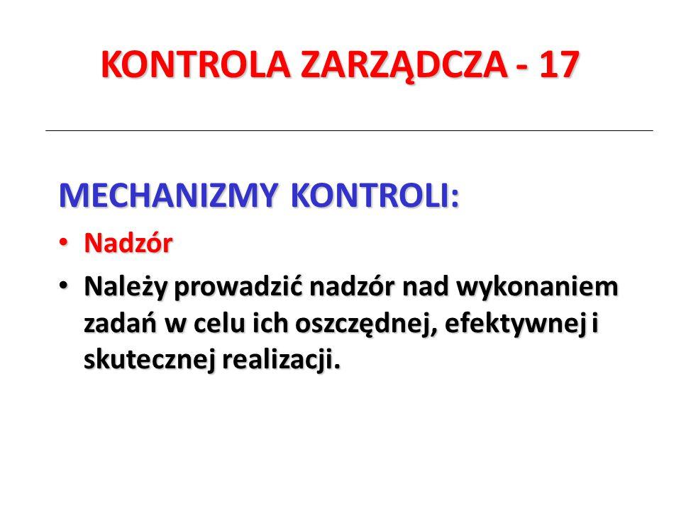 KONTROLA ZARZĄDCZA - 17 MECHANIZMY KONTROLI: Nadzór Nadzór Należy prowadzić nadzór nad wykonaniem zadań w celu ich oszczędnej, efektywnej i skutecznej