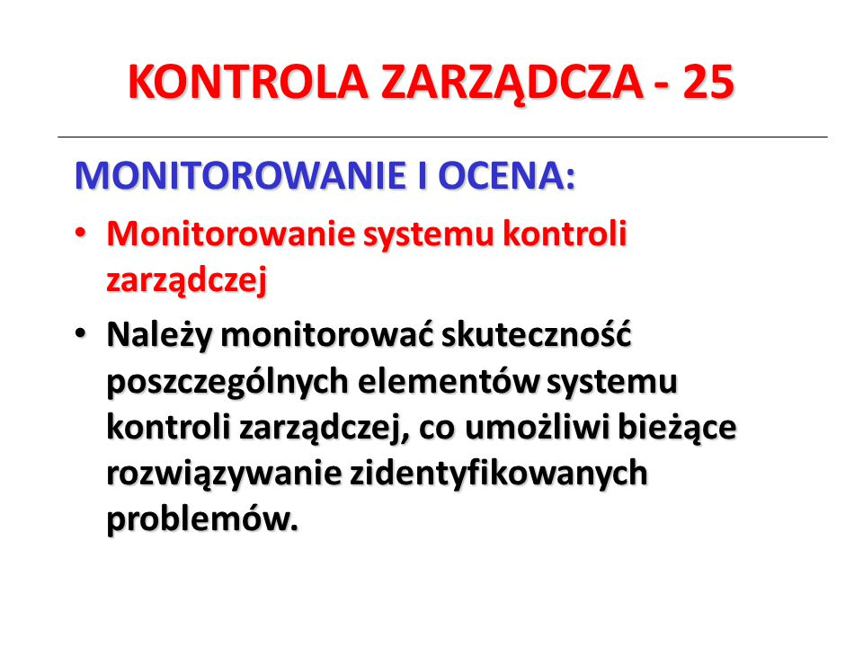 KONTROLA ZARZĄDCZA - 25 MONITOROWANIE I OCENA: Monitorowanie systemu kontroli zarządczej Monitorowanie systemu kontroli zarządczej Należy monitorować