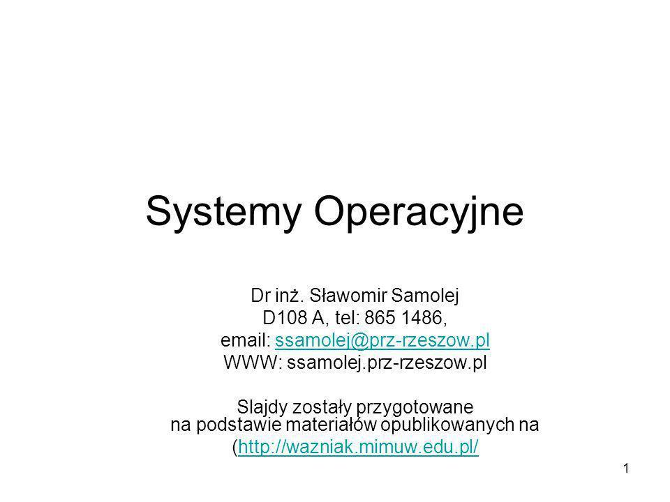 1 Systemy Operacyjne Dr inż. Sławomir Samolej D108 A, tel: 865 1486, email: ssamolej@prz-rzeszow.plssamolej@prz-rzeszow.pl WWW: ssamolej.prz-rzeszow.p