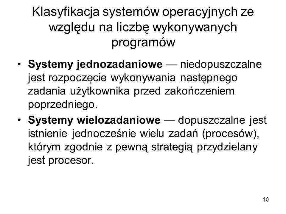 10 Klasyfikacja systemów operacyjnych ze względu na liczbę wykonywanych programów Systemy jednozadaniowe — niedopuszczalne jest rozpoczęcie wykonywani