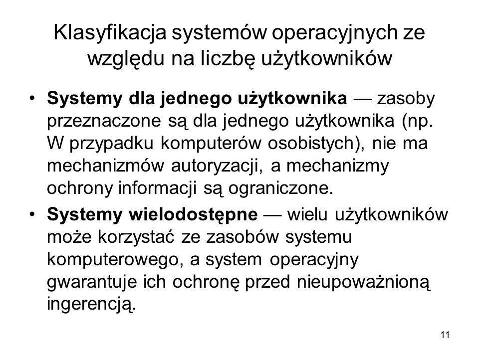 11 Klasyfikacja systemów operacyjnych ze względu na liczbę użytkowników Systemy dla jednego użytkownika — zasoby przeznaczone są dla jednego użytkowni