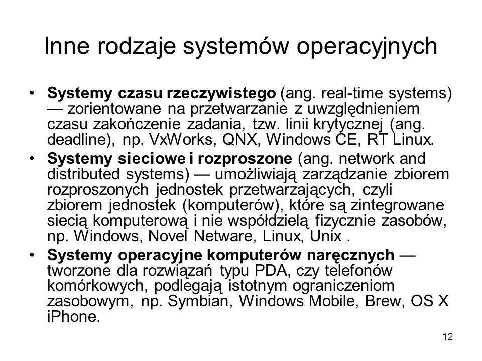 12 Inne rodzaje systemów operacyjnych Systemy czasu rzeczywistego (ang. real-time systems) — zorientowane na przetwarzanie z uwzględnieniem czasu zako