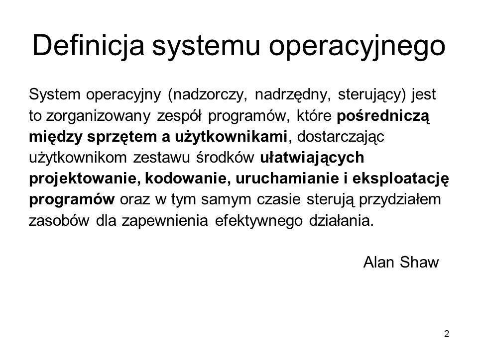 2 Definicja systemu operacyjnego System operacyjny (nadzorczy, nadrzędny, sterujący) jest to zorganizowany zespół programów, które pośredniczą między