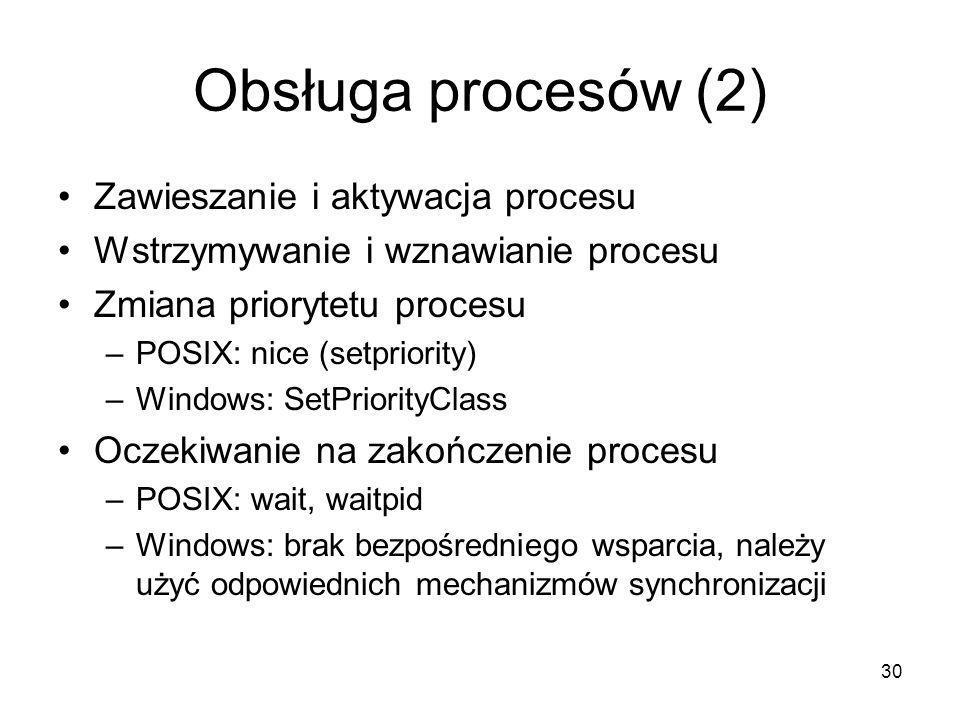 30 Obsługa procesów (2) Zawieszanie i aktywacja procesu Wstrzymywanie i wznawianie procesu Zmiana priorytetu procesu –POSIX: nice (setpriority) –Windo