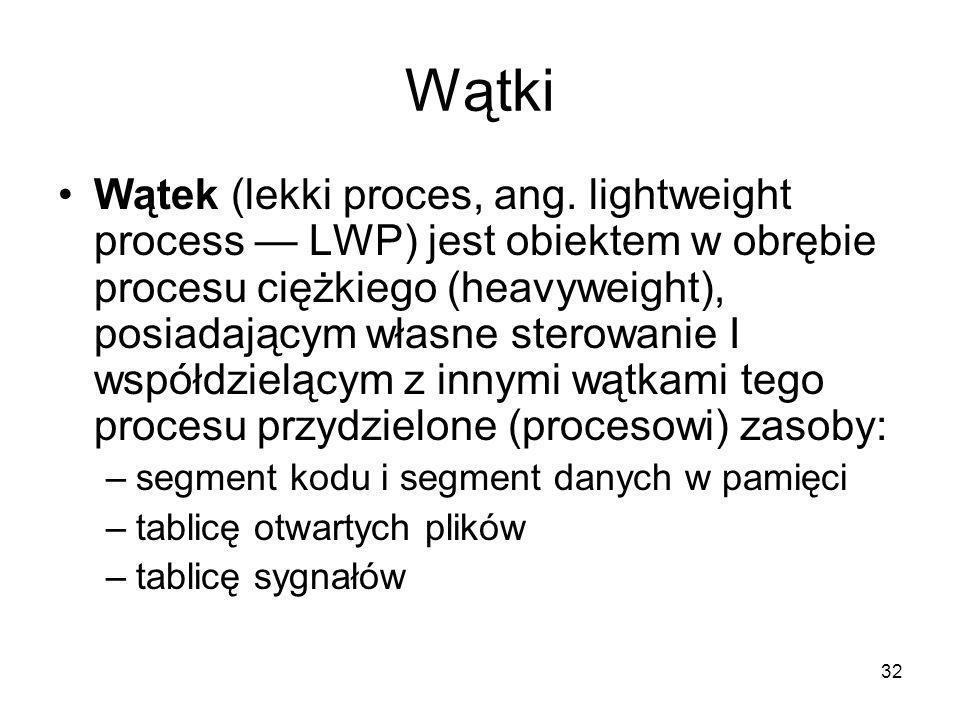 32 Wątki Wątek (lekki proces, ang. lightweight process — LWP) jest obiektem w obrębie procesu ciężkiego (heavyweight), posiadającym własne sterowanie