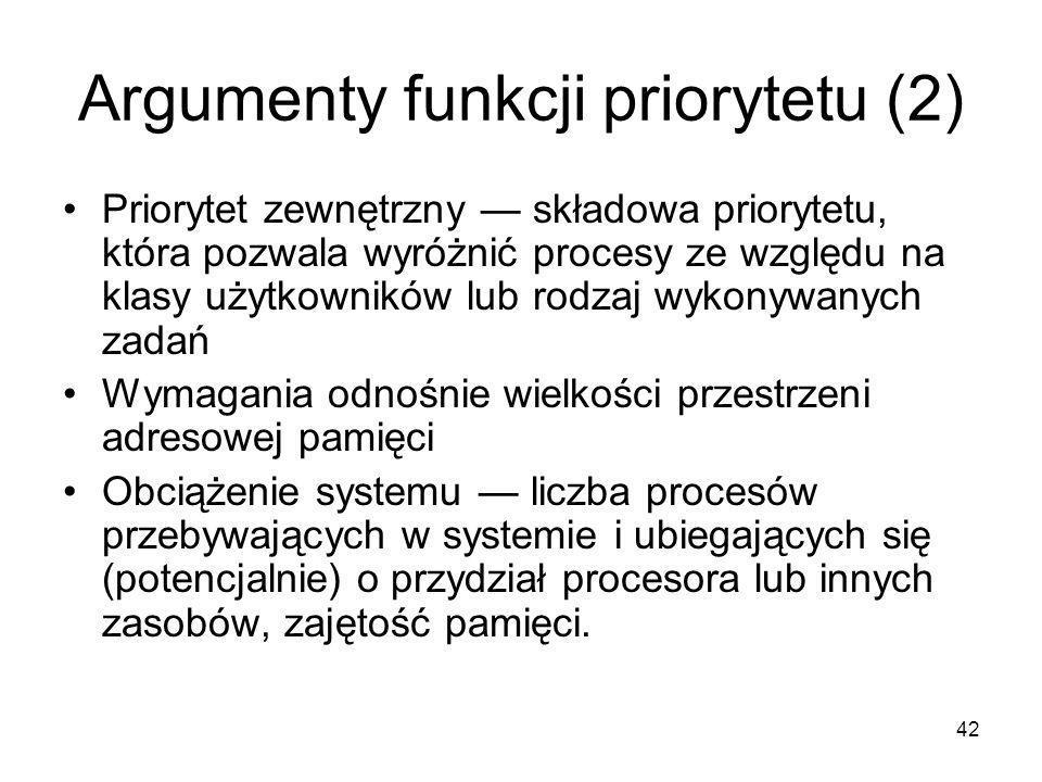42 Argumenty funkcji priorytetu (2) Priorytet zewnętrzny — składowa priorytetu, która pozwala wyróżnić procesy ze względu na klasy użytkowników lub ro