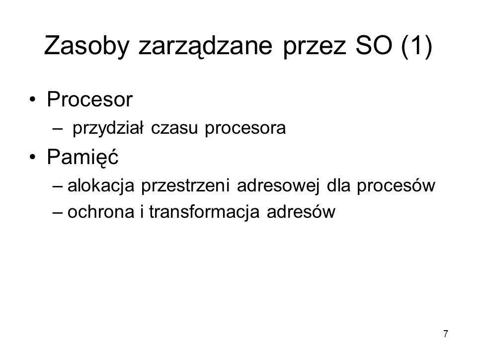 7 Zasoby zarządzane przez SO (1) Procesor – przydział czasu procesora Pamięć –alokacja przestrzeni adresowej dla procesów –ochrona i transformacja adr