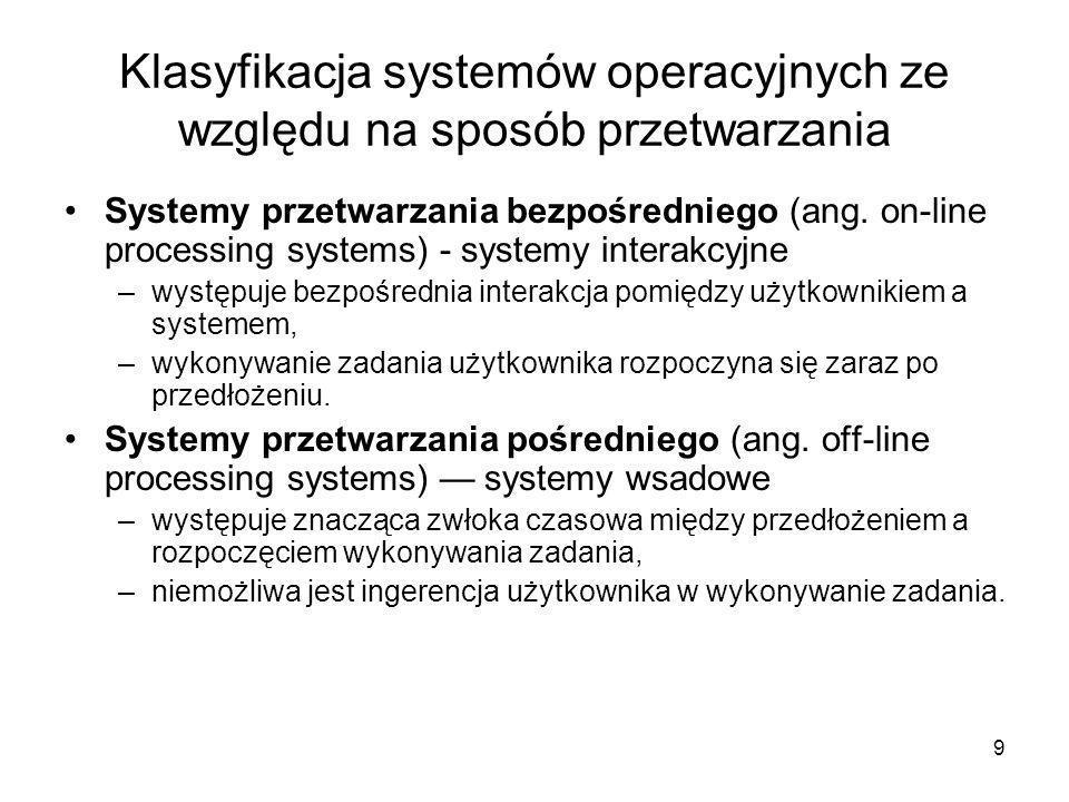 9 Klasyfikacja systemów operacyjnych ze względu na sposób przetwarzania Systemy przetwarzania bezpośredniego (ang. on-line processing systems) - syste